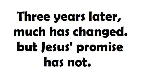 three years later, much has changed. but Jesus' promise has not.